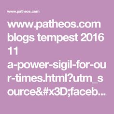 www.patheos.com blogs tempest 2016 11 a-power-sigil-for-our-times.html?utm_source=facebook&utm_medium=social&utm_campaign=FBCP-PAG&utm_content=tempest