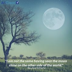 I am not the same having seen the moon shine on the other side of the world
