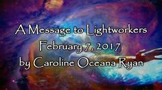 A Message to Lightworkers February 7, 2017 by Caroline Oceana Ryan