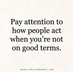 Pay attention to how people act when you're not on good terms. Live life happy quotes, positive art posters, picture quote, and happiness advice. Positive Quotes, Motivational Quotes, Funny Quotes, Inspirational Quotes, Strong Quotes, Uplifting Quotes, Words Quotes, Wise Words, Sayings