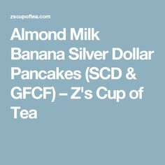 Almond Milk Banana Silver Dollar Pancakes (SCD & GFCF) – Z's Cup of Tea