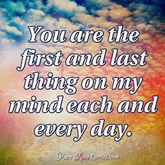 You are the first and last thing on my mind each and every day. #purelovequotes