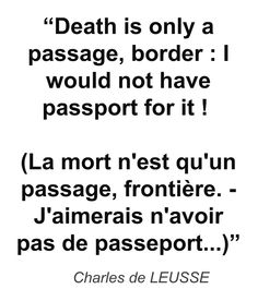 """Death is only a passage, border : I would not have passport for it ! (La mort n'est qu'un passage, frontière. - J'aimerais n'avoir pas de passeport...)"" - Charles de LEUSSE"