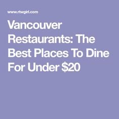 Vancouver Restaurants: The Best Places To Dine For Under $20