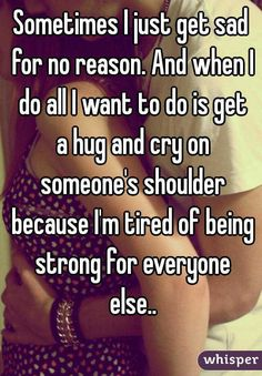 """Sometimes I just get sad for no reason. And when I do all I want to do is get a hug and cry on someone's shoulder because I'm tired of being strong for everyone else.."""