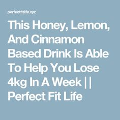 This Honey, Lemon, And Cinnamon Based Drink Is Able To Help You Lose 4kg In A Week | | Perfect Fit Life
