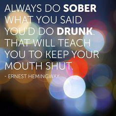That's exactly why I don't get drunk I do and say stupid things when I am drunk
