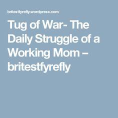 Tug of War- The Daily Struggle of a Working Mom – britestfyrefly