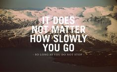 'It does not matter how slowly you go, so long as you do not stop'