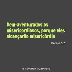 """""""Bem-aventurados os misericordiosos, porque eles alcançarão misericórdia;""""Mateus 5:7"""