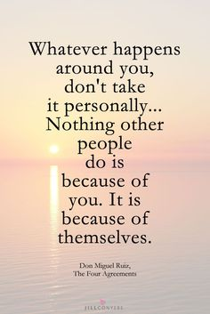"""Whatever happens around you don't take it personally... Nothing other people do is because of you. It is because of themselves."""