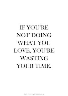 If you're not doing what you love, you're wasting your time