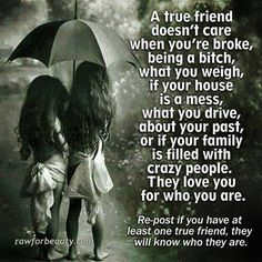 A true friend doesn't care when you're broke, being a bitch, what you weigh, if your house is a mess, what you drive, about your past or if your family is filled with crazy people. They love you for who you are.