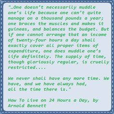 arnold bennett; we have only the time we have, there is not more nor less http://thecommonroomblog.com/2015/01/pinnable-new-years-note-the-supply-of-time.html