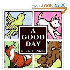 A Good Day by Kevin Henkes. Colors of animals + positive message about hope in the midst of hardships.
