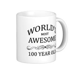 World's Most Awesome 100 Year Old Birthday Coffee Mugs