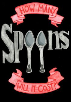 """How many spoons will it cost? A question we have to ask ourselves everyday, with virtually every activity.... If you don't know what I'm talking about, please look for the """"Spoon Theory"""" on this board, or via google. It may explain to you what it's like for us better than I can."""