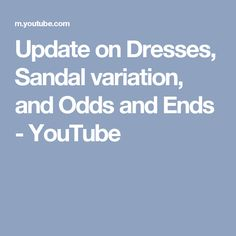 Update on Dresses, Sandal variation, and Odds and Ends - YouTube