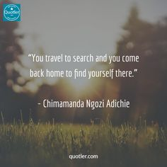 """You travel to search and you come back home to find yourself there."" - Chimamanda Ngozi Adichie #quotes #quotesoftheday #quotestoliveby #quotestags #quotestagram #quotesdaily #quotesofig #quotesofinstagram #quotesgram #quoteslife #quote #quoteoftheday #quoted #quotler"