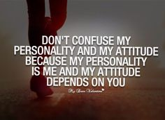 My personality is me, my attitude depends on you