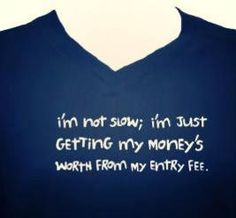 """""""I'm not slow. I'm just getting my money's worth from my entry fee."""" Haha! I need this!  Perfect for a slow runner who's a CPA - lol!"""