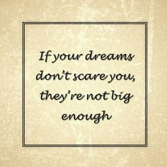 If your dreams don't scare you, they're not big enough. One of my favourite motivational quotes.