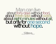 Man can live about 40 days without food, about three days without water, and about eight minutes without air, but only for one second without HOPE....