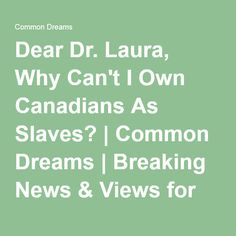 Dear Dr. Laura, Why Can't I Own Canadians As Slaves? | Common Dreams | Breaking News & Views for the Progressive Community