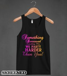 Something Borrowed SOmething BLue We Party Harder Than You Bachelorette Party Bridal  | Tank Top | Skreened