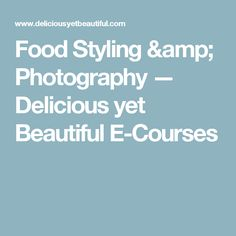 Food Styling & Photography — Delicious yet Beautiful E-Courses