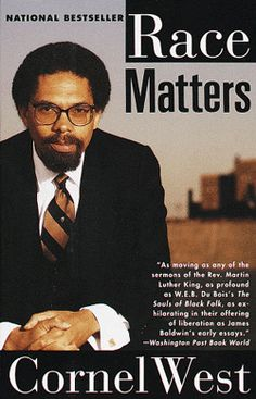 """Race Matters – Cornel West  Cornel West, a breathtakingly articulate author and racial historian has written a collectively unprecedented book on the culture classes in America. """"Race Matters"""", originally written in 1993 has remained current with its poignant and precise examination of the internal and external challenges facing Black people in America.  West moves flawlessly from topic to topic while successfully linking the importance of each issue."""