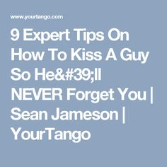 9 Expert Tips On How To Kiss A Guy So He'll NEVER Forget You | Sean Jameson | YourTango