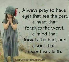Always pray to have eyes that see the best, a heart that forgives the worst, a mind that forgets the bad, and a souls that never loses faith. ♡