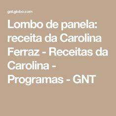 Lombo de panela: receita da Carolina Ferraz - Receitas da Carolina - Programas - GNT