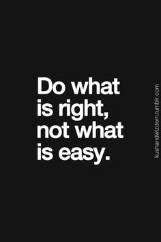 Do what is right, not what is easy... inspirational quote