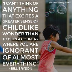 """I can't think of anything that excites a greater sense of childlike wonder than to be in a country where you are ignorant of almost everything"" - Bill Bryson  #travel #quote #travelquote #toptravelquotes"