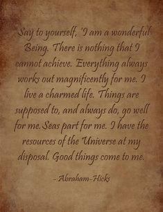 """Abraham-Hicks....""""Say to yourself, 'I am a wonderful Being. There is nothing that..."""