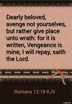 Romans 12:19 KJV  Dearly beloved, avenge not yourselves, but rather give place unto wrath: for it is written, Vengeance is mine; I will repay, saith the Lord.