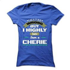 I May Be Wrong But I Highly Doubt It I Am A CHERIE - T  - #shirt skirt #tee time. I WANT THIS => https://www.sunfrog.com/Names/I-May-Be-Wrong-But-I-Highly-Doubt-It-I-Am-A-CHERIE--T-Shirt-Hoodie-Hoodies-Year-Birthday-Ladies.html?68278