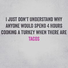 I just don't understand why anyone would spend four hours cooking a turkey when there are tacos. Funny Taco Memes, Taco Humor, Food Humor, Funny Quotes, Tacos Funny, Taco Puns, Taco Love, Lets Taco Bout It, My Taco