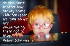 """It shouldn't matter how slowly some children learn as long as we are encouraging them not to stop.""- Robert John Meehan 250 OF THE BEST EDUCATION QUOTES OF ROBERT JOHN MEEHAN: http://RobertJohnMeehan.com"