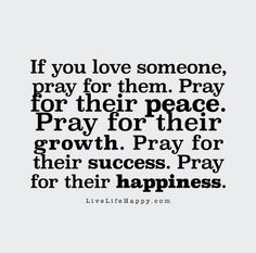 If you love someone, pray for them. Pray for their peace. Pray for their growth. Pray for their success. Pray for their happiness. www.livelifehappy.com