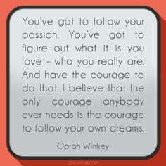 """You've got to follow your passion. You've got to figure out what it is you love - who you really are. And have the courage to do that. I believe that the only courage anybody ever needs is the courage to follow your own dreams."" - Oprah Winfrey"