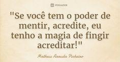 """""""Se você tem o poder de mentir, acredite, eu tenho a magia de fingir acreditar!"""" — Matheus Arruda Pinheiro"""