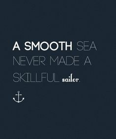 A smooth sea never made a skillful sailer!
