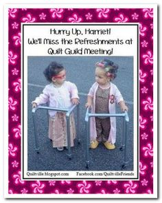 Don't walk behind me; I may not lead. Don't walk in front of me; I may not follow. Just walk beside me and be my friend.  Hurry Up, Harriet! We'll Miss the Refreshments at Quilt Guild Meeting!! <3
