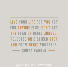 """Live your life for you not for anyone else. Don't let the fear of being judged, rejected or disliked stop you from being yourself."" -Sonya Parker"