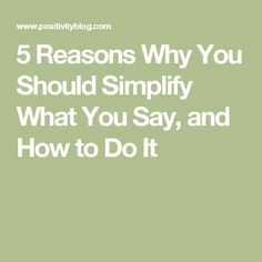 5 Reasons Why You Should Simplify What You Say, and How to Do It