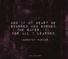 """And if my heart be scarred and burned, the safer for all I learned"" - Dorothy Parker"