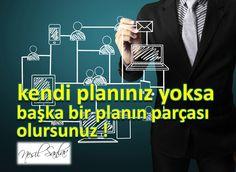 kendi planınız yoksa, başka bir planın parçası olursunuz !